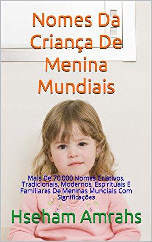 Nomes Da Criança De Menina Mundiais: Mais De 70,000 Nomes Criativos, Tradicionais, Modernos, Espirituais E Familiares De Meninas Mundiais Com Significações (Portuguese Edition)
