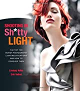 Shooting in Sh*tty Light: The Top Ten Worst Photography Lighting Situations and How to Conquer Them by Lindsay Adler (2012-10-04)