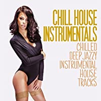 Chill House Instrumentals (Chilled Deep Jazzy Instrumental House Tracks)