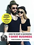 Step-by-Step Guide: How to Start a T-Shirt Business and Earn Passive Income, from Entrepreneurs - for Entrepreneurs: Learn from entrepreneurs how to start ... business an earn money (English Edition)