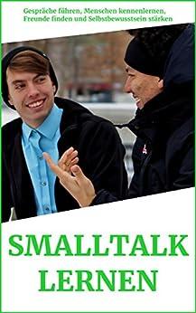 Smalltalk lernen: Gespräche führen, Menschen kennenlernen, Freunde finden und Selbstbewusstsein stärken (Persönlichkeitsentwicklung - Erfolgreich und glücklich leben) von [Monschau, Oliver]