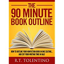 THE 90 MINUTE BOOK OUTLINE (Updated for Late 2016): How to Outline Your Nonfiction Book in One Sitting... And Cut Your Writing Time in Half (Write, Publish & Sell 3) (English Edition)