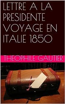 LETTRE A LA PRESIDENTE VOYAGE EN ITALIE 1850 par [GAUTIER, theophile]