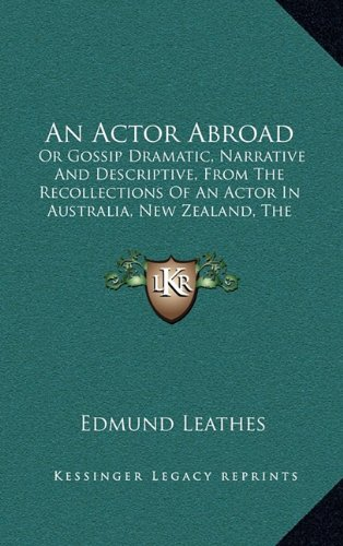 An Actor Abroad: Or Gossip Dramatic, Narrative and Descriptive, from the Recollections of an Actor in Australia, New Zealand, the Sandw