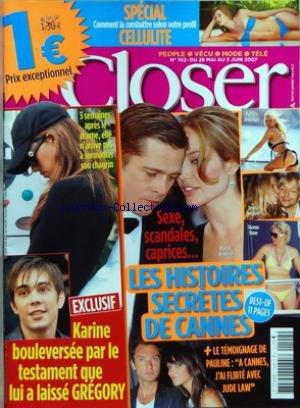 CLOSER [No 102] du 28/05/2007 - LES HISTOIRES SECRETES DE CANNES - SEXE, SCANDALES, CAPRICES... - BRAD ET ANGELINA - PAMELA ANDERSON - JESSICA SIMPSON - SHARON STONE - LE TEMOIGNAGE DE PAULINE - A CANNES, J'AI FLIRTE AVEC JUDE LAW - EXCLUSIF - KARINE BOULEVERSEE PAR LE TESTAMENT QUE LUI A LAISSE GREGORY - 3 SEMAINES APRES LE DRAME, ELLE N'ARRIVE PAS A SURMONTER SON CHAGRIN - SPECIAL CELLULITE - COMMENT LA COMBATTRE SELON VOTRE PROFIL.