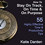 How to Stay on Track, on Time, and on Purpose: 55 Highly Effective Time and Productivity Tips, Manage Your Results