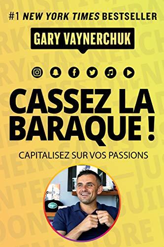 Cassez la baraque ! Capitalisez sur vos passions par Gary Vaynerchuk