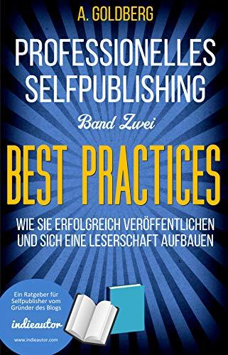 Professionelles Selfpublishing | Band Zwei - Best Practices: Wie Sie erfolgreich veröffentlichen und sich eine Leserschaft aufbauen