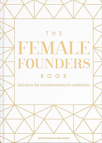 The Female Founders Book. Das Buch für unternehmerische Inspiration. (Gründerinnen, Existenzgründung, Selbstständigkeit, Karrieretipps für Frauen, Startups)