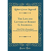 The Life and Letters of Robert G. Ingersoll: Edited With a Biographical Introduction by Eva Ingersoll Wakefield (Classic Reprint)