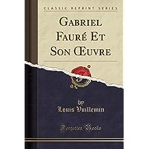 Gabriel Fauré Et Son OEuvre (Classic Reprint)