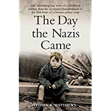 The Day the Nazis Came - The Astonishing True Story of a Childhood Journey from the Occupied Channel Islands to the Dark Heart of a German Prison Camp