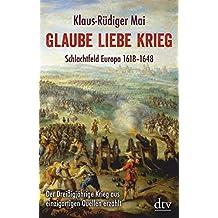 Glaube Liebe Krieg: Schlachtfeld Europa 1618-1648 Der Dreißigjährige Krieg aus einzigartigen Quellen erzählt
