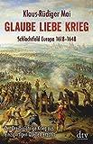 Glaube Liebe Krieg: Schlachtfeld Europa 1618-1648 Der Dreißigjährige Krieg aus einzigartigen Quellen erzählt -