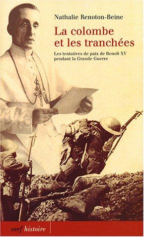 Le colombe et les tranchées : Les tentatives de paix de Benoît XV pendant la Grande Guerre par Nathalie Renoton-Beine