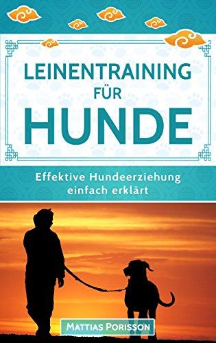 Leinentraining für Hunde: Leinenführigkeit trainieren - So lernt der Hund an der Leine zu gehen! (Effektive Hundeerziehung - einfach erklärt! Band 5)