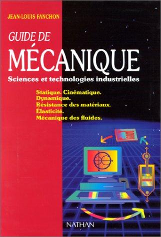 GUIDE DE MECANIQUE SCIENCES ET TECHNOLOGIES INDUSTRIELLES. : Statique, Cinmatique, Dynamique, Rsistance des matriaux, Elasticit, Mcanique des fluides