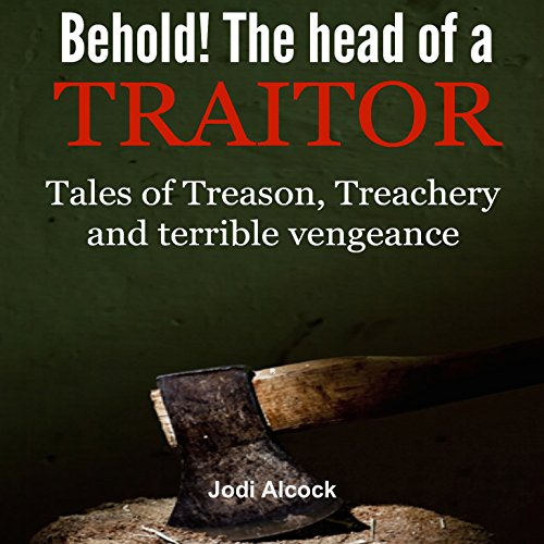 behold-here-is-the-head-of-a-traitor-tales-of-treason-treachery-and-terrible-vengeance