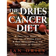 The Dries Cancer Diet: A Practical Guide to the Use of Fresh Fruit and Raw Vegetables in the Treatment of Cancer