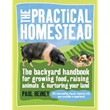 The Practical Homestead: The Backyard Handbook for Growing Food, Raising Animals, and Nurturing Your Land by Paul Heiney (2010-06-21)