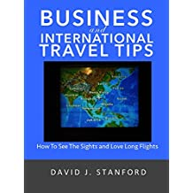 Business and International Travel Tips: How To See The Sights And Love Long Flights (English Edition)
