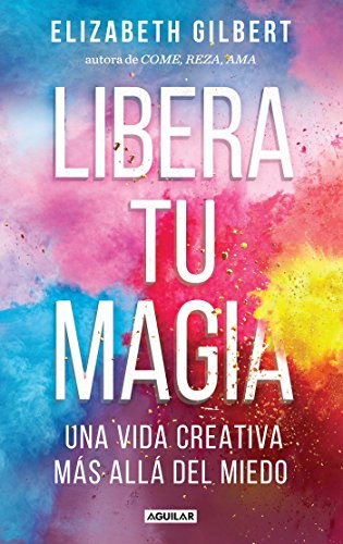 Libera Tu Magia / Big Magic por Elizabeth Gilbert