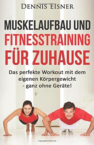 Muskelaufbau und Fitnesstraining für Zuhause: Das perfekte Workout mit dem eigenen Körpergewicht - ganz ohne Geräte!
