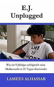 E.j. Unplugged: Wie Ein 9-Jähriger Erfolgreich Seine Mediensucht In 21 Tagen Überwindet (German Edition) by [Lamees Alhassar]