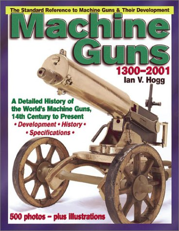 Machine Guns: 14th Century to Present: A Detailed History of the Rapid-fire Gun 14th Century to Present