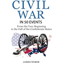 Civil War: American Civil War in 50 Events: From the Very Beginning to the Fall of the Confederate States (War Books, Civil War History, Civil War Books) (History in 50 Events Series)