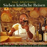 Sieben köstliche Reisen. Friaul - Julisch- Venetien. Kultur. Küche. Keller - Peter Lexe, Ferdinand Neumüller