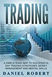 Trading: A Simple Roadmap To Successful Day Trading Strategies, Money Management and Mental Skills (Trading, Daytrading, Forex,Money Management, Stocks, Investing, Strategy) (English Edition)
