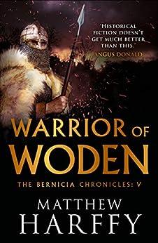 Warrior of Woden (The Bernicia Chronicles Book 5) by [Harffy, Matthew]