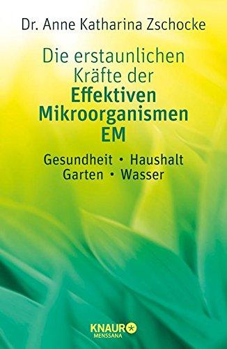 Die erstaunlichen Kräfte der Effektiven Mikroorganismen – EM: Gesundheit, Haushalt, Garten, Wasser