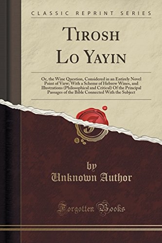 Tirosh Lo Yayin: Or, the Wine Question, Considered in an Entirely Novel Point of View; With a Scheme of Hebrew Wines, and Illustrations (Philosophical ... Connected With the Subject (Classic Reprint)