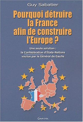 Pourquoi détruire la France afin de construire l'Europe ? : Une seule solution : la Confédération d'Etats-Nations voulue par le Général de Gaulle