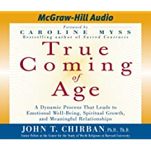 True Coming of Age: A Dynamic Process That Leads to Emotional Well-Being, Spiritual Growth, and Meaningful Relationships: A Dynamic Process That Leads ... Growth, and Meaningful Relationships
