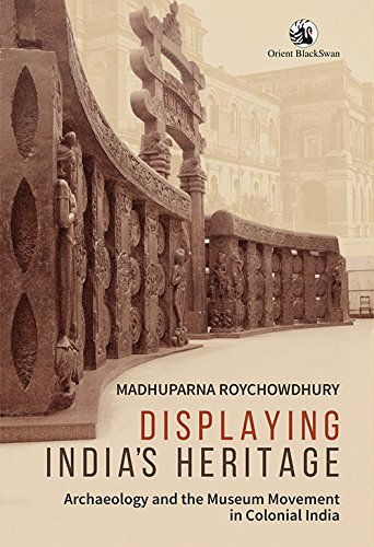 Displaying India's Heritage: Archaeology and the Museum Movement in Colonial India