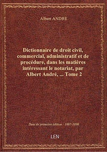 Dictionnaire de droit civil, commercial, administratif et de procédure, dans les matières intéressan par Albert ANDRE