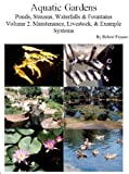 Aquatic Gardens Ponds, Streams, Waterfalls & Fountains: Volume 2. Maintenance, Livestock, Example Systems