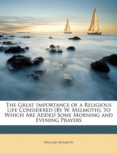 The Great Importance of a Religious Life Considered [By W. Melmoth]. to Which Are Added Some Morning and Evening Prayers