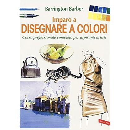Imparo A Disegnare A Colori. Corso Professionale Completo Per Aspiranti Artisti. Ediz. A Colori