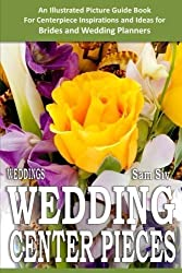 Weddings: Wedding Centerpieces: An Illustrated Guide Book: For Centerpiece Inspirations and Ideas for Brides and Wedding Planners (Wedding by Sam Siv) (Volume 4) by Sam Siv (2014-11-08)