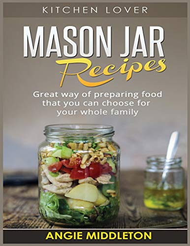 Mason Jar Recipes: Great way of preparing food that you can choose for your whole family (Kitchen Lover, Band 5)