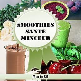 Smoothies santé minceur - 50 recettes de smoothies simples, sains et savoureux: Simplifiez-vous la vie et préservez votre santé en consommant chaque jour de délicieux fruits et légumes frais par [BO, Marie, BOUTHILLIER, Marie]
