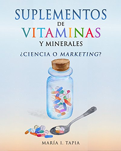 Suplementos de vitaminas y minerales: ¿Ciencia o marketing? Guía para diferenciar verdades (basadas en hechos) y mentiras (basadas en mitos e intereses comerciales). por María I. Tapia