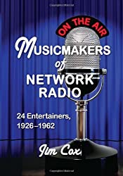 Musicmakers of Network Radio: 24 Entertainers, 1926-1962
