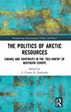 "The Politics of Arctic Resources: Change and Continuity in the ""Old North"" of Northern Europe (Transforming Environmental Politics and Policy) -"