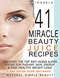 41 MIRACLE BEAUTY JUICE RECIPES. DISCOVER THE TOP ANTI-AGING  SUPER FOODS FOR RADIANT  SKIN, ENERGY & FAST HEALTHY  WEIGHT LOSS!