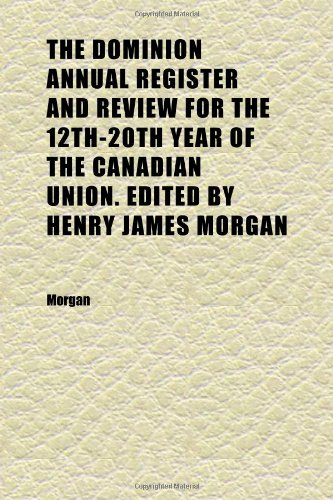The Dominion Annual Register and Review for the 12th-20th Year of the Canadian Union. Edited by Henry James Morgan (1883)